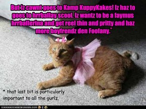 But iz cawnt goes to Kamp KuppyKakes! Iz haz to goes to hrrballay scool. Iz wantz to be a faymus hrrballerina and get reel thin and pritty and haz more boyfrendz den Foofany.