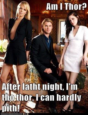 Am I Thor?  After latht night, I'm tho thor, I can hardly pith!