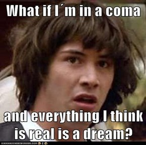What if I´m in a coma  and everything I think is real is a dream?