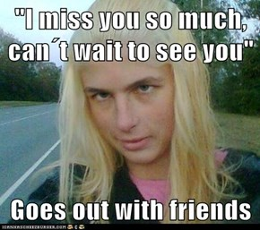 """I miss you so much, can´t wait to see you""  Goes out with friends"