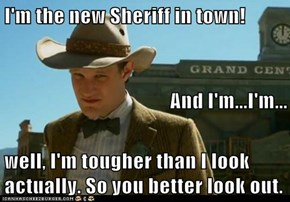 I'm the new Sheriff in town! And I'm...I'm... well, I'm tougher than I look actually. So you better look out.