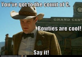 You've got to the count of C. Bowties are cool! Say it!