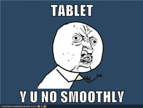 TABLET  Y U NO SMOOTHLY