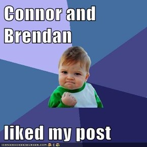 Connor and Brendan  liked my post