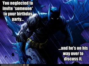 You neglected to invite *someone* to your birthday party...