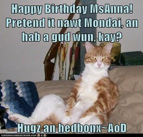 Happy Birthday MsAnna! Pretend it nawt Mondai, an hab a gud wun, kay?  Hugz an hedbonx~AoD