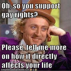 Oh, so you support gay rights?  Please, tell me more on how it directly affects your life