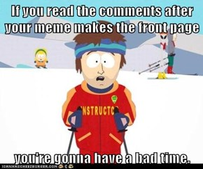 If you read the comments after your meme makes the front page  you're gonna have a bad time.