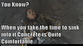 You Know?  When you take the time to sink into it Concrete is Quite Comfortable