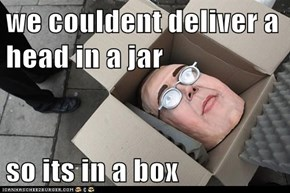 we couldent deliver a head in a jar   so its in a box