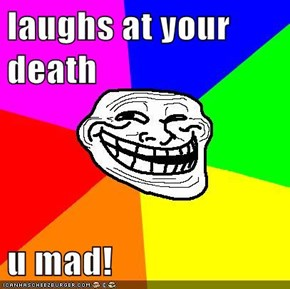 laughs at your death  u mad!