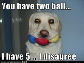 You have two ball...  I have 5.... I disagree