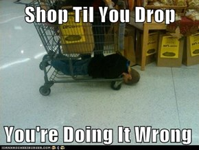 Shop Til You Drop  You're Doing It Wrong