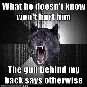 What he doesn't know won't hurt him  The gun behind my back says otherwise