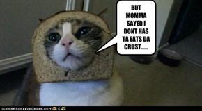 BUT MOMMA SAYED I DONT HAS TA EATS DA CRUST......