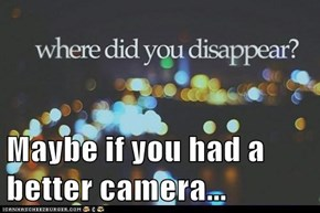 Maybe if you had a better camera...