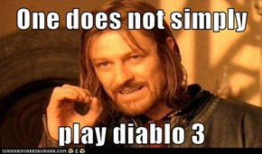One does not simply  play diablo 3