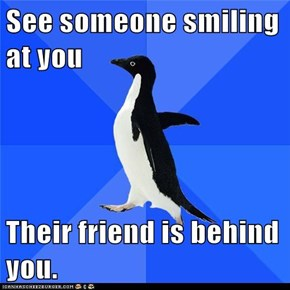 See someone smiling at you  Their friend is behind you.