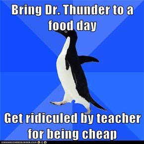 Bring Dr. Thunder to a food day  Get ridiculed by teacher for being cheap