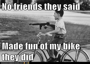 No friends they said  Made fun of my bike they did