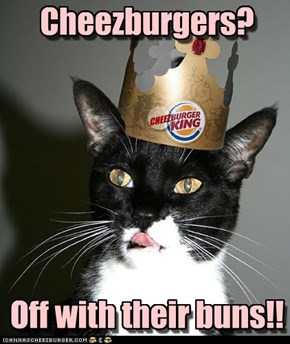 The Cheezburger King doth proclaim...