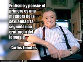 Erotismo y poesia: el primero es una metafora de la sexualidad, la segunda una erotizacin del lenguaje.  -Carlos Fuentes