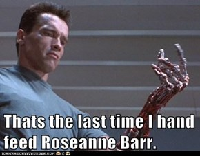 Thats the last time I hand feed Roseanne Barr.