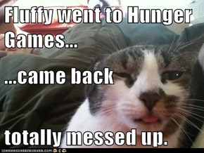 Fluffy went to Hunger Games... ...came back totally messed up.