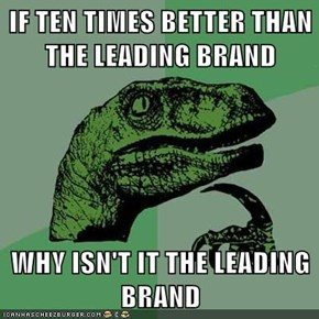 IF TEN TIMES BETTER THAN THE LEADING BRAND  WHY ISN'T IT THE LEADING BRAND