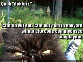 "Quak ""dokturz."" Cant lib wif em. Cant bury em in bakyard wifout city code complyensce complaynin."