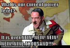 Vhat is our current power level?  It is over NEIN! NEIN! NEIN! NEIN! NINE-THOUSAND!!!