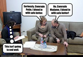 Seriously, Comrade Putin, I blend in with sofa better.