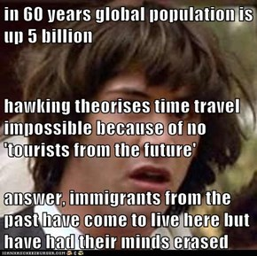 in 60 years global population is up 5 billion hawking theorises time travel impossible because of no 'tourists from the future' answer, immigrants from the past have come to live here but have had their minds erased
