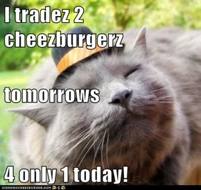 I tradez 2 cheezburgerz tomorrows 4 only 1 today!