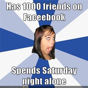 Has 1000 friends on Faceebook  Spends Saturday night alone