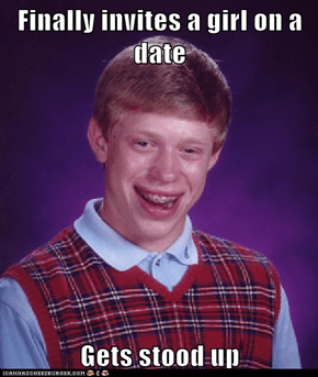 Finally invites a girl on a date  Gets stood up