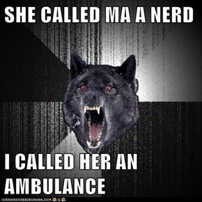 SHE CALLED MA A NERD  I CALLED HER AN AMBULANCE