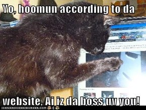 Yo, hoomun according to da  website, Ai iz da boss uv you!