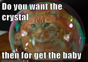 Do you want the crystal  then for get the baby