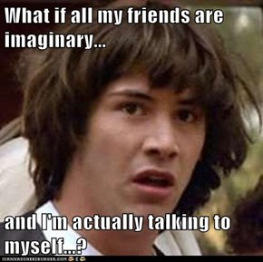 What if all my friends are imaginary...  and I'm actually talking to myself...?