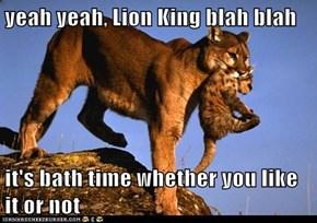 yeah yeah, Lion King blah blah  it's bath time whether you like it or not