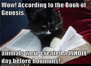 Wow! According to the Book of Genesis,  animals were created a WHOLE day before hoomuns!