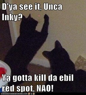 D'ya see it, Unca Inky?  Ya gotta kill da ebil red spot, NAO!