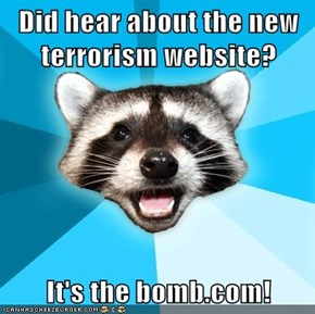 Did hear about the new terrorism website?  It's the bomb.com!