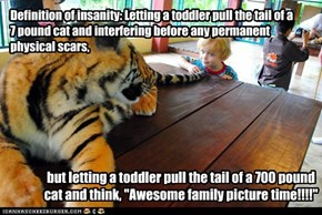 Definition of insanity: Letting a toddler pull the tail of a  7 pound cat and interfering before any permanent physical scars,