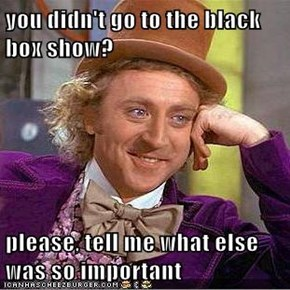 you didn't go to the black box show?  please, tell me what else was so important
