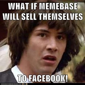 WHAT IF MEMEBASE WILL SELL THEMSELVES  TO FACEBOOK!