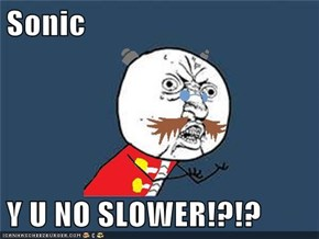 Sonic  Y U NO SLOWER!?!?