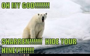 OH MY GOD!!!!!!!  SHARREN!!!!!!  HIDE YOUR HINEY!!!!!!!
