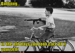 Bullying...  in the old days you took care of it yourself!